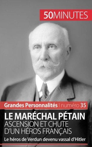 Le maréchal Pétain. Ascension et chute d'un héros français: Le héros de Verdun devenu vassal dHitler
