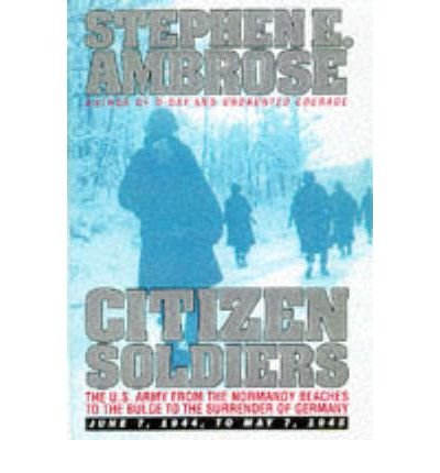 [(Citizen Soldiers: U.S.Army from the Normandy Beaches to the Bulge, to the Surrender of Germany, June 7, 1944 to May 7, 1945)] [Author: Stephen E. Ambrose] published on (November, 1998)
