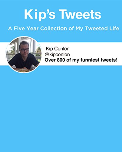 Kip's Tweets- Over 800 of Kip Conlon's Most Hysterical Twitter Entries: A Five Year Collection of My Funniest Tweets Ever (English Edition) -