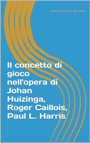 Il concetto di gioco nell'opera di Johan Huizinga, Roger Caillois, Paul L. Harris