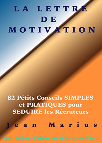 LA LETTRE DE MOTIVATION: 82 Petits Conseils SIMPLES et PRATIQUES pour SEDUIRE les Recruteurs