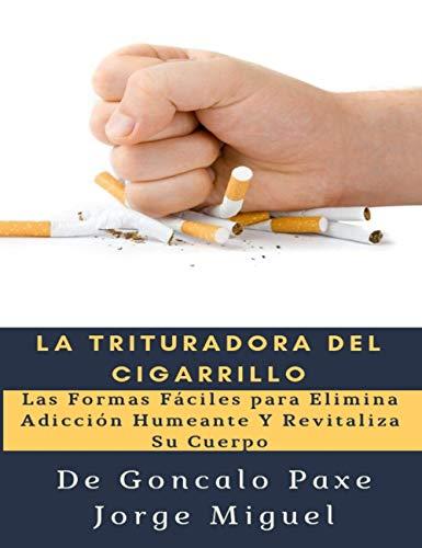 La Trituradora del Cigarrillo: Las Formas Fáciles para Elimina Adicción Humeante Y Revitaliza Su Cuerpo por Goncalo Paxe Jorge Miguel