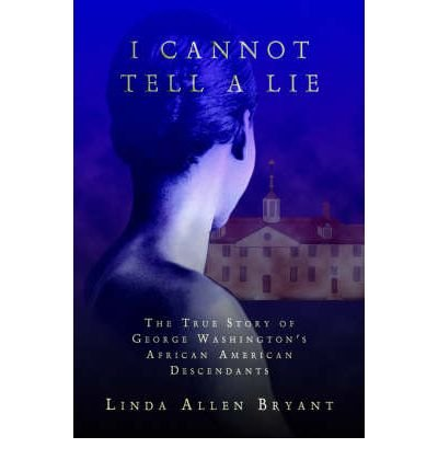 { I CANNOT TELL A LIE: THE TRUE STORY OF GEORGE WASHINGTON'S AFRICAN AMERICAN DESCENDANTS } By Bryant, Linda Allen ( Author ) [ Jul - 2004 ] [ Hardcover ]