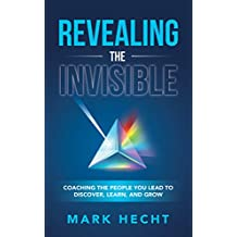Revealing the Invisible: Coaching the People You Lead to Discover, Learn, and Grow (English Edition)