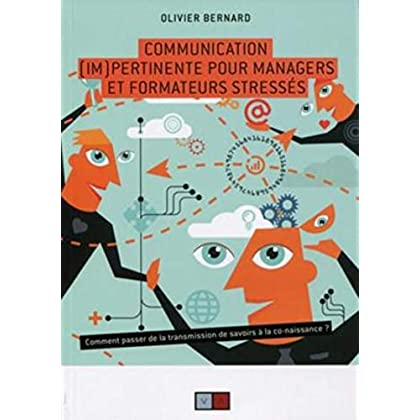 Communication (im)pertinente pour managers et formateurs stressés: Comment passer de la transmission de savoirs à la co-naissance.