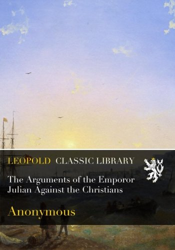The Arguments of the Emporor Julian Against the Christians por Anonymous .