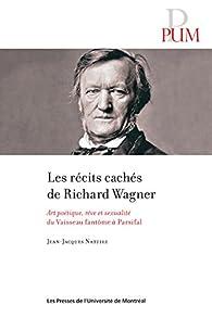Les récits cachés de Richard Wagner: Art poétique, rêve et sexualité du Vaisseau fantôme à Parsifal - Jean-Jacques Nattiez