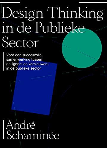 Design thinking in de publieke sector: Voor een succesvolle samenwerking tussen designers en vernieuwers in de publieke sector (Dutch Edition)