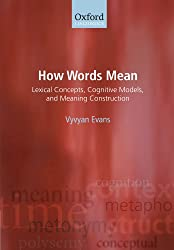 How Words Mean: Lexical Concepts, Cognitive Models, and Meaning Construction (Oxford Linguistics)