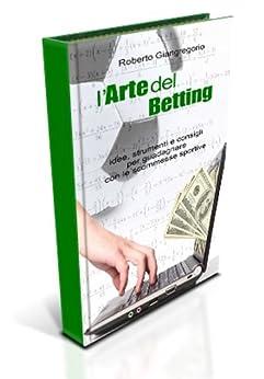 L'arte del betting - Idee, strumenti e consigli per guadagnare con le scommesse di [Giangregorio, Roberto]