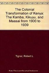 The Colonial Transformation of Kenya: The Kamba, Kikuyu, and Maasai from 1900 to 1939