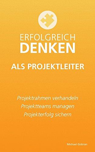 Erfolgreich denken als Projektleiter: Projektrahmen verhandeln, Projektteams managen, Projekterfolg sichern.