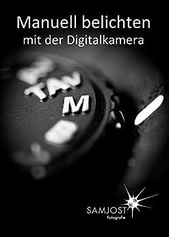 Manuell belichten mit der Digitalkamera von [Jost, Sam]