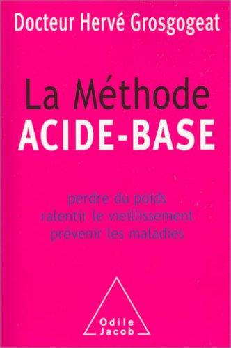 La Méthode ACIDE - BASE Perdre du poids et ralentir le vieillissement prévenir les maladies par Hervé Grosgogeat
