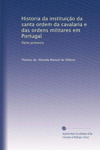 Historia da instituição da santa ordem da cavalaria e das ordens militares em Portugal: Parte primeira (Portuguese Edition) (Historia De Portugal)