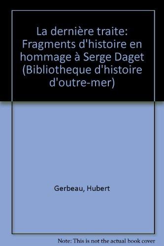 La dernire traite : Fragments d'histoire en hommage  Serge Daget