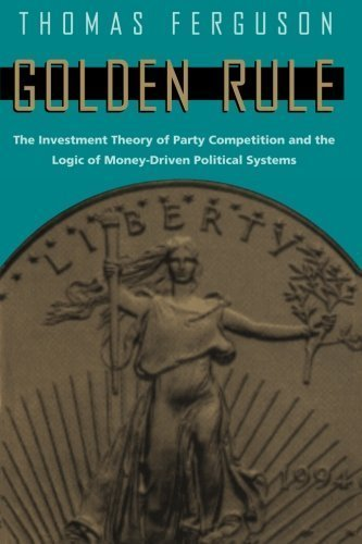 Golden Rule: The Investment Theory of Party Competition and the Logic of Money-Driven Political Systems (American Politics and Political Economy Series) by Thomas Ferguson (1995-06-15)