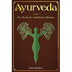 Ayurveda: Die Macht der natürlichen Heilung/ Wie Sie bestimmte Beschwerden mit Kräutern und Ernährung nach Ayurveda behandeln können