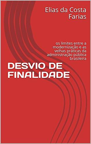 DESVIO DE FINALIDADE: os limites entre a modernização e as velhas práticas da administração pública brasileira (Portuguese Edition)