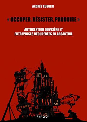 Occuper, résister, produire : Autogestion ouvrière et entreprises récupérées en Argentine par Andres Ruggeri