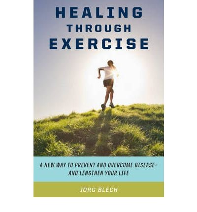 [(Healing Through Exercise: Scientifically-Proven Ways to Prevent and Overcome Illness and Lengthen Your Life)] [Author: Jrg Blech] published on (April, 2009)