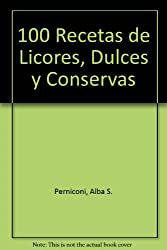 100 recetas de licores, dulces y conservas / 100 recipes for liqueurs, sweets and preserves