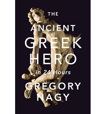 [ THE ANCIENT GREEK HERO IN 24 HOURS ] BY Nagy, Gregory ( Author ) [ 2013 ] Hardcover