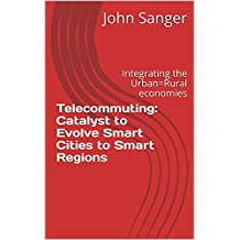 Telecommuting: Catalyst to Evolve Smart Cities to Smart Regions: Integrating the Urban=Rural economies (English Edition)