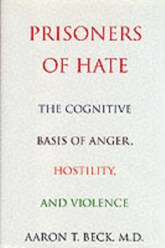 Prisoners Of Hate: The Cognitive Basis of Anger, Hostility, and Violence by Aaron T. Beck (1999-08-25)