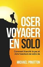 Oser Voyager en Solo - Comment franchir le pas et vivre l'aventure de votre vie de Michael Pinatton