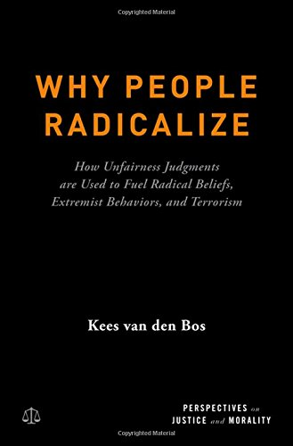 Why People Radicalize: How Unfairness Judgments are Used to Fuel Radical Beliefs, Extremist Behaviors, and Terrorism (Perspectives on Justice and Morality) por Kees Van Den Bos