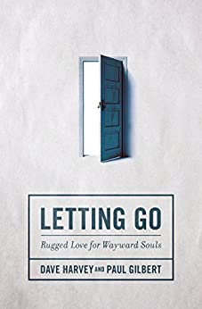Letting Go: Rugged Love for Wayward Souls di [Harvey, Dave, Gilbert, Paul]