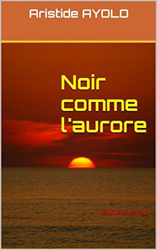 Noir comme l'aurore: Editions Le Cep par Aristide AYOLO