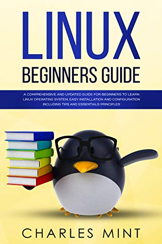linux beginners guide: a comprehensive and updated guide for beginners to learn linux operating system, easy installation and configuration including tips and essentials principles (english edition)