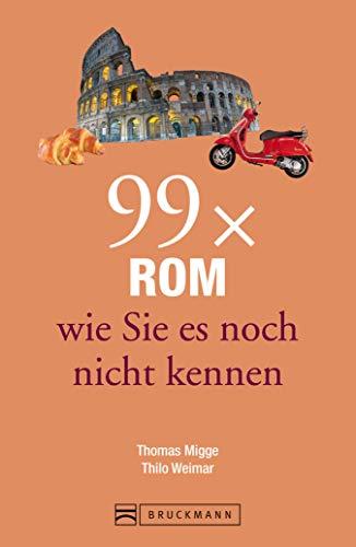 99x Rom wie sie es noch nicht kennen: Bruckmann Reiseführer: 99 x Rom wie Sie es noch nicht kennen....