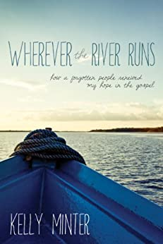 Wherever the River Runs: How a Forgotten People Renewed My Hope in the Gospel (English Edition) di [Minter, Kelly]