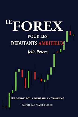 Le Forex pour les débutants ambitieux: un guide pour réussir en trading par Jelle Peters