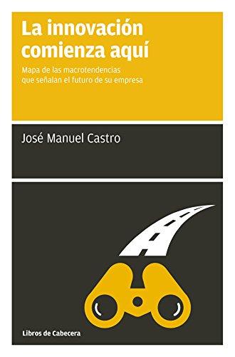 La innovación comienza aquí: Mapa de las macrotendencias que señalan el futuro de su empresa (Manuales de gestión) por José Manuel Castro Pérez