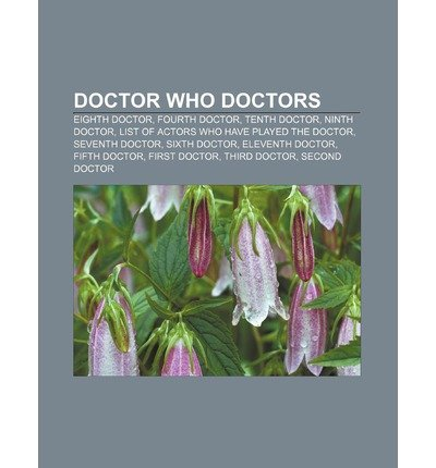 [{ Doctor Who Doctors: Eighth Doctor, Fourth Doctor, Tenth Doctor, Ninth Doctor, List of Actors Who Have Played the Doctor, Seventh Doctor By Source Wikipedia ( Author ) Sep - 04- 2011 ( Paperback ) } ]