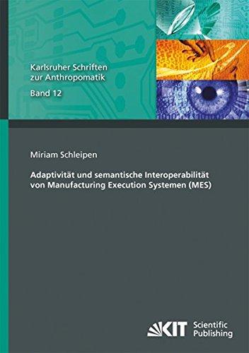 Adaptivitaet und semantische Interoperabilitaet von Manufacturing Execution Systemen (MES) (Karlsruher Schriften zur Anthropomatik / Lehrstuhl fuer ... und Bildauswertung IOSB Karlsruhe)