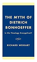 The Myth of Dietrich Bonhoeffer: Is His Theology Evangelical?