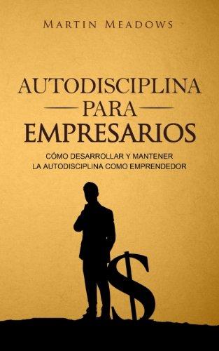 Autodisciplina para empresarios: Cómo desarrollar y mantener la autodisciplina como emprendedor por Martin Meadows