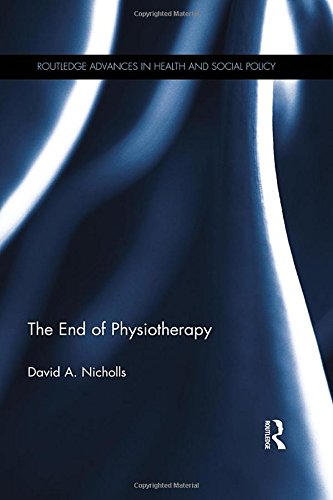 The End of Physiotherapy: Critical Physiotherapy for the Twenty-First Century (Routledge Advances in Health and Social Policy)