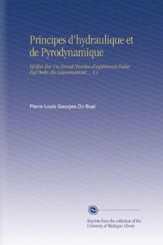 Principes d'hydraulique et de Pyrodynamique: Vérifiés Par Un Grand Nombre d'expériences Faites Par Ordre du Gouvernement V.1 par Pierre Louis Georges Du Buat