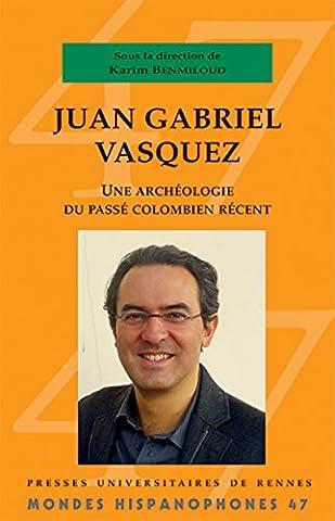 Juan Gabriel Vasquez - Juan Gabriel Vasquez: Une archéologie du passé