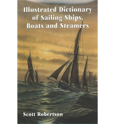[(Illustrated Dictionary of Sailing Ships, Boats and Steamers: 1300 BC to 1900 AD)] [Author: Scott Robertson] published on (June, 2000)