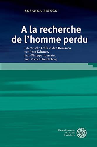 »a La Recherche De L'homme Perdu«: Literarische Ethik In Den Romanen Von Jean Echenoz, Jean-philippe Toussaint Und Michel Houellebecq (studia Romanica 183) por Susanna Frings