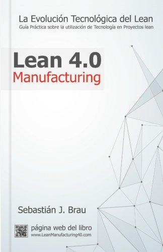 Lean Manufacturing 4.0: La Evolución Tecnológica del Lean - Guía Práctica sobre la Correcta Utilización de Tecnología en Proyectos Lean