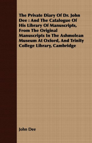 The Private Diary Of Dr. John Dee : And The Catalogue Of His Library Of Manuscripts, From The Original Manuscripts In The Ashmolean Museum At Oxford, And ... College Library, Cambridge (English Edition)