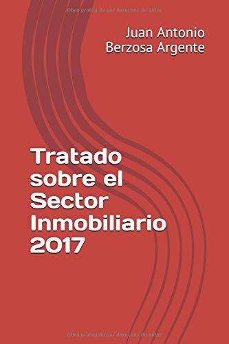 Tratado sobre el Sector Inmobiliario 2017 por Juan Antonio Berzosa Argente